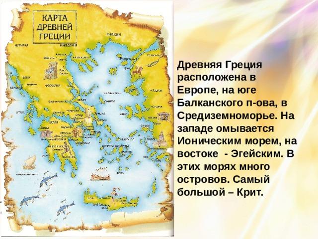 Древняя Греция расположена в Европе, на юге Балканского п-ова, в Средиземноморье. На западе омывается Ионическим морем, на востоке - Эгейским. В этих морях много островов. Самый большой – Крит.