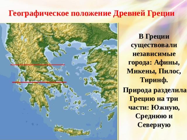 Географическое положение Древней Греции В Греции существовали независимые города: Афины, Микены, Пилос, Тиринф.  Природа разделила Грецию на три части: Южную, Среднюю и Северную