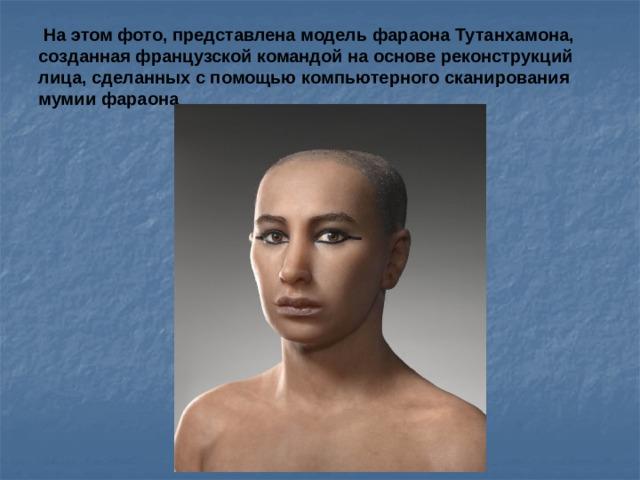 На этом фото, представлена модель фараона Тутанхамона, созданная французской командой на основе реконструкций лица, сделанных с помощью компьютерного сканирования мумии фараона