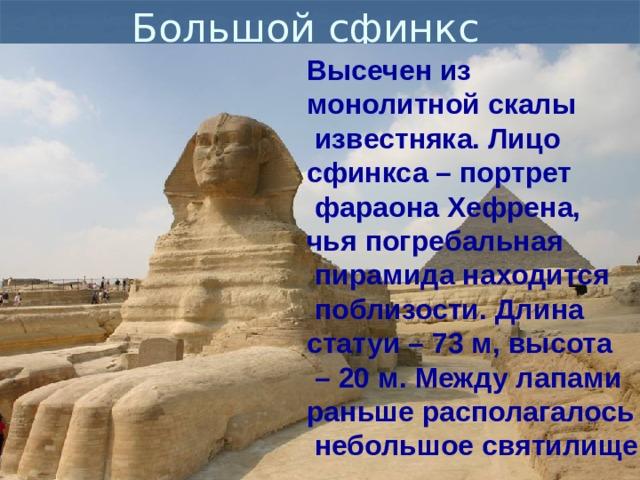 Большой сфинкс Высечен из монолитной скалы  известняка. Лицо сфинкса – портрет  фараона Хефрена, чья погребальная  пирамида находится  поблизости. Длина статуи – 73 м, высота – 20 м. Между лапами раньше располагалось  небольшое святилище.