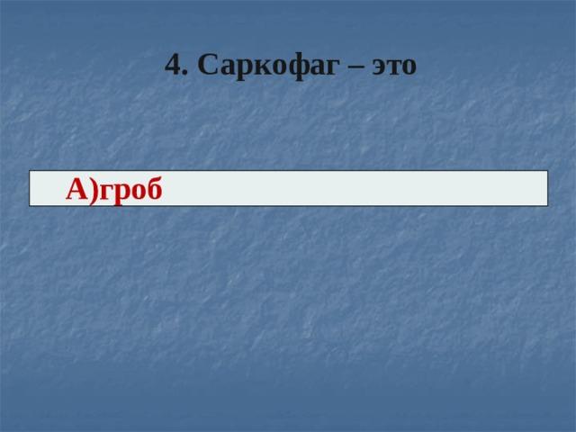 4. Саркофаг – это   А)гроб