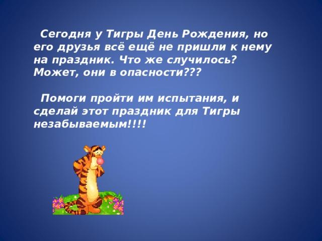 Сегодня у Тигры День Рождения, но его друзья всё ещё не пришли к нему на праздник. Что же случилось? Может, они в опасности???   Помоги пройти им испытания, и сделай этот праздник для Тигры незабываемым!!!!