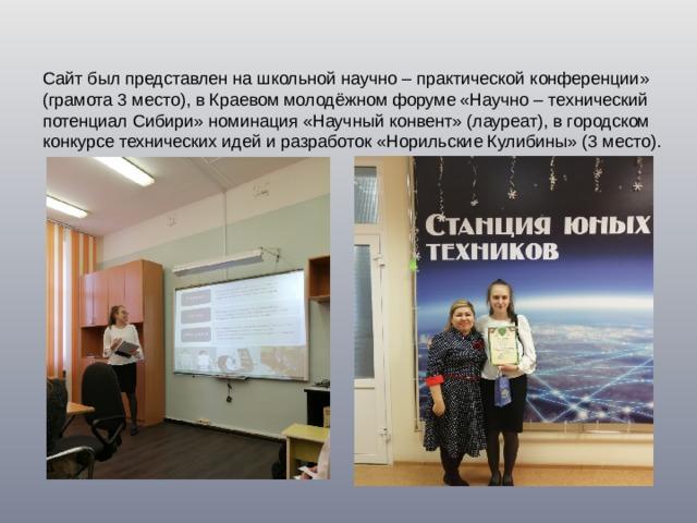 Сайт был представлен на школьной научно – практической конференции» (грамота 3 место), в Краевом молодёжном форуме «Научно – технический потенциал Сибири» номинация «Научный конвент» (лауреат), в городском конкурсе технических идей и разработок «Норильские Кулибины» (3 место).