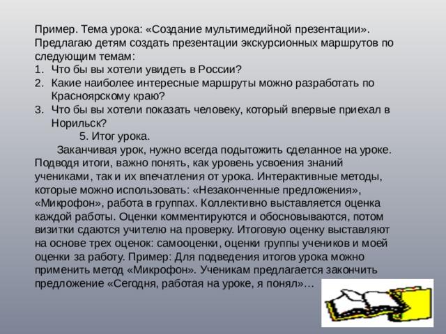 Пример. Тема урока: «Создание мультимедийной презентации». Предлагаю детям создать презентации экскурсионных маршрутов по следующим темам: Что бы вы хотели увидеть в России? Какие наиболее интересные маршруты можно разработать по Красноярскому краю? Что бы вы хотели показать человеку, который впервые приехал в Норильск?   5. Итог урока.  Заканчивая урок, нужно всегда подытожить сделанное на уроке. Подводя итоги, важно понять, как уровень усвоения знаний учениками, так и их впечатления от урока. Интерактивные методы, которые можно использовать: «Незаконченные предложения», «Микрофон», работа в группах. Коллективно выставляется оценка каждой работы. Оценки комментируются и обосновываются, потом визитки сдаются учителю на проверку. Итоговую оценку выставляют на основе трех оценок: самооценки, оценки группы учеников и моей оценки за работу. Пример: Для подведения итогов урока можно применить метод «Микрофон». Ученикам предлагается закончить предложение «Сегодня, работая на уроке, я понял»…