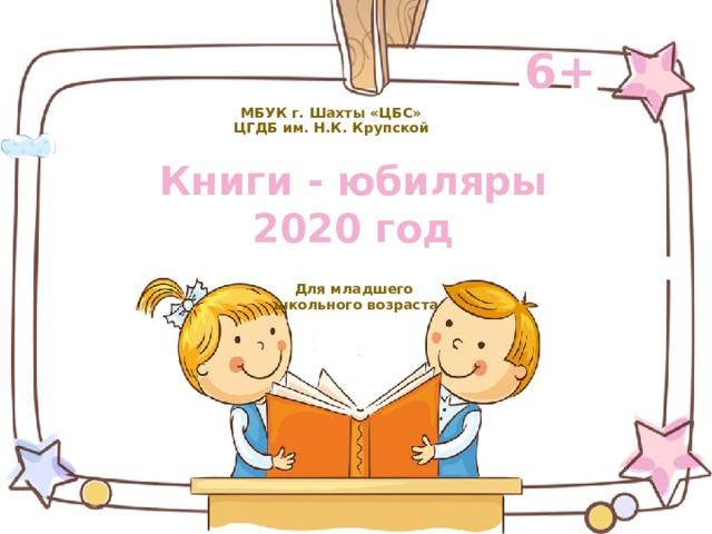 МБУК г. Шахты «ЦБС»  ЦГДБ им. Н.К. Крупской 6+ Книги - юбиляры  2020 год Для младшего школьного возраста