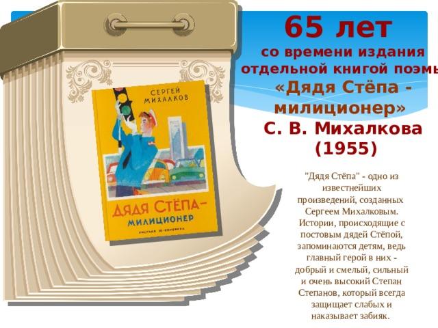 65 лет со времени издания отдельной книгой поэмы «Дядя Стёпа - милиционер» С. В. Михалкова  (1955)