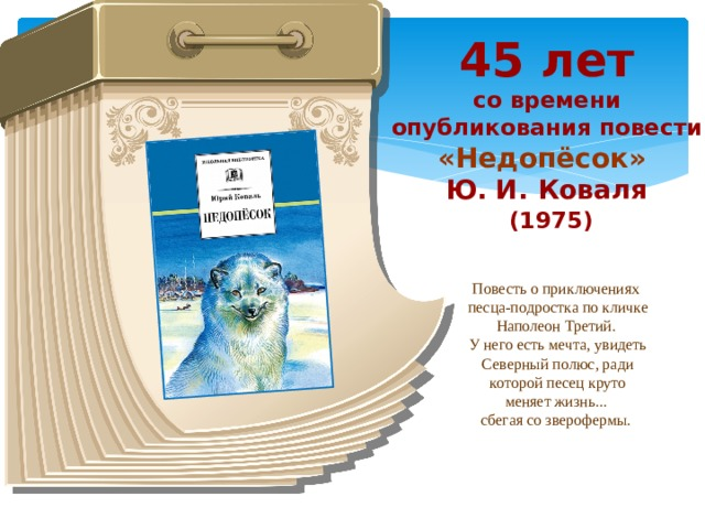 45 лет со времени опубликования повести «Недопёсок» Ю. И. Коваля  (1975) Повесть о приключениях песца-подростка по кличке Наполеон Третий. У него есть мечта, увидеть Северный полюс, ради которой песец круто меняет жизнь... сбегая со зверофермы.
