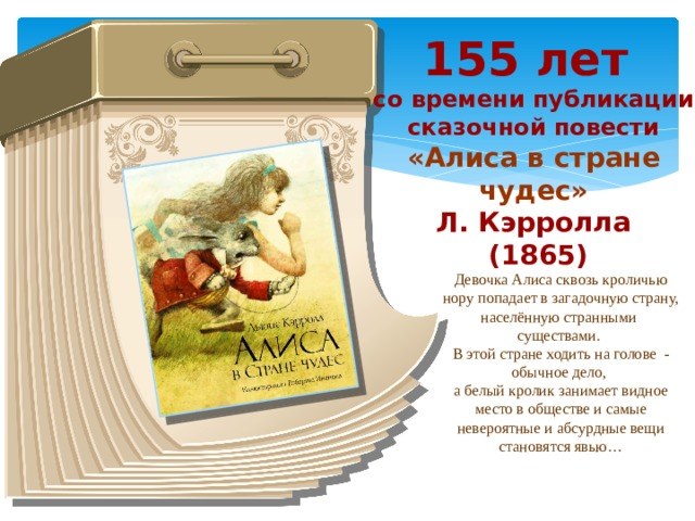 155 лет со времени публикации сказочной повести «Алиса в стране чудес» Л. Кэрролла  (1865) Девочка Алиса сквозь кроличью нору попадает в загадочную страну, населённую странными существами. В этой стране ходить на голове - обычное дело, а белый кролик занимает видное место в обществе и самые невероятные и абсурдные вещи становятся явью…
