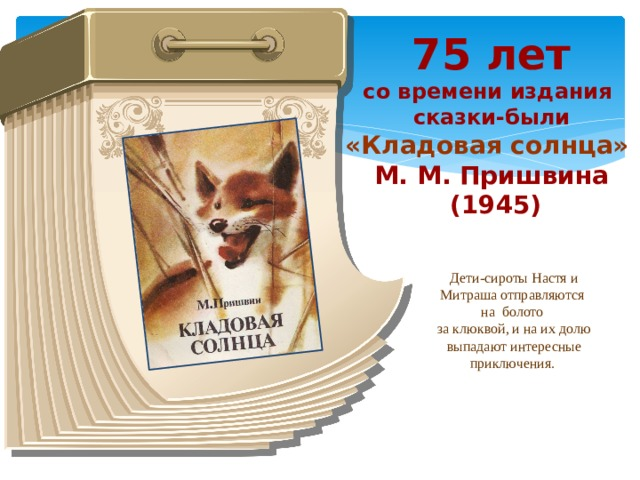 75 лет со времени издания сказки-были «Кладовая солнца» М. М. Пришвина  (1945) Дети-сироты Настя и Митраша отправляются на болото за клюквой, и на их долю выпадают интересные приключения.