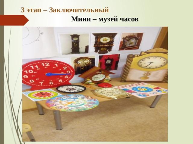 3 этап – Заключительный Мини – музей часов