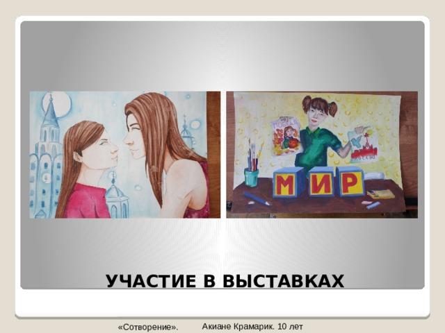 УЧАСТИЕ В ВЫСТАВКАХ Акиане Крамарик. 10 лет «Сотворение».