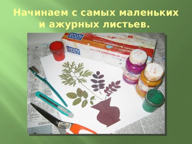 Начинаем с самых маленьких и ажурных листьев.