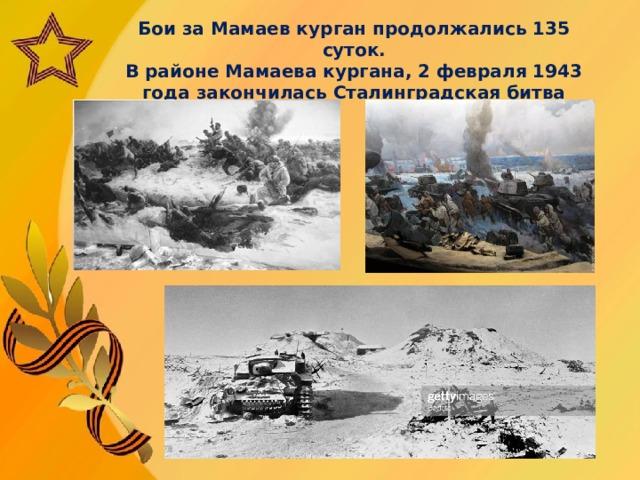 Бои за Мамаев курган продолжались 135 суток.  В районе Мамаева кургана, 2 февраля 1943 года закончилась Сталинградская битва