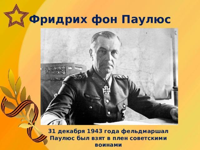 Фридрих фон Паулюс 31 декабря 1943 года фельдмаршал Паулюс был взят в плен советскими воинами