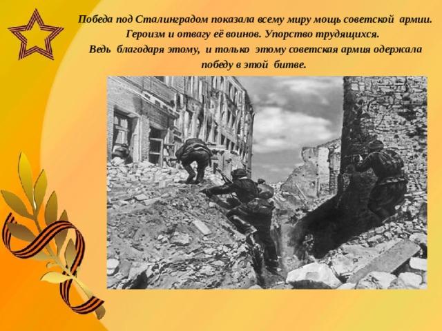 Победа под Сталинградом показала всему миру мощь советской армии.  Героизм и отвагу её воинов. Упорство трудящихся.  Ведь благодаря этому, и  только этому советская армия одержала победу в этой битве.