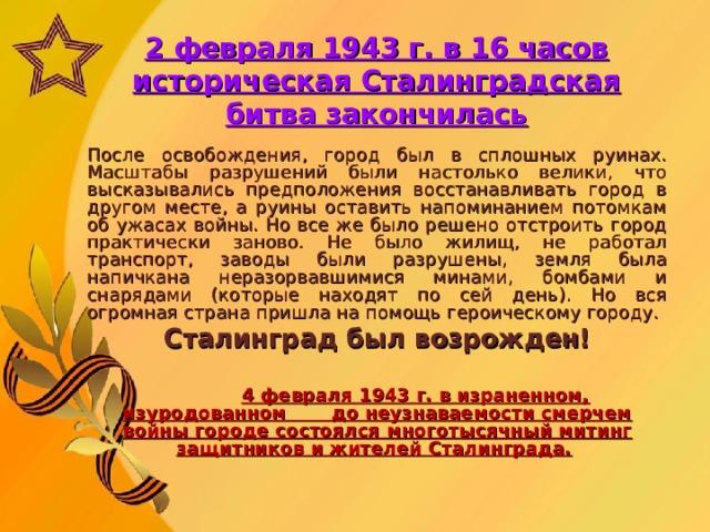 2 февраля 1943 г. в 16 часов историческая Сталинградская битва закончилась    После освобождения, город был в сплошных руинах. Масштабы разрушений были настолько велики, что высказывались предположения восстанавливать город в другом месте, а руины оставить напоминанием потомкам об ужасах войны. Но все же было решено отстроить город практически заново. Не было жилищ, не работал транспорт, заводы были разрушены, земля была напичкана неразорвавшимися минами, бомбами и снарядами (которые находят по сей день). Но вся огромная страна пришла на помощь героическому городу. Сталинград был возрожден!   4 февраля 1943 г. в израненном, изуродованном  до неузнаваемости смерчем войны городе состоялся многотысячный митинг защитников и жителей Сталинграда.