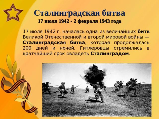 Сталинградская битва  17 июля 1942 - 2 февраля 1943 года   17 июля 1942 г. началась одна из величайших битв Великой Отечественной и второй мировой войны — Сталинградская  битва , которая продолжалась 200 дней и ночей. Гитлеровцы стремились в кратчайший срок овладеть Сталинградом .