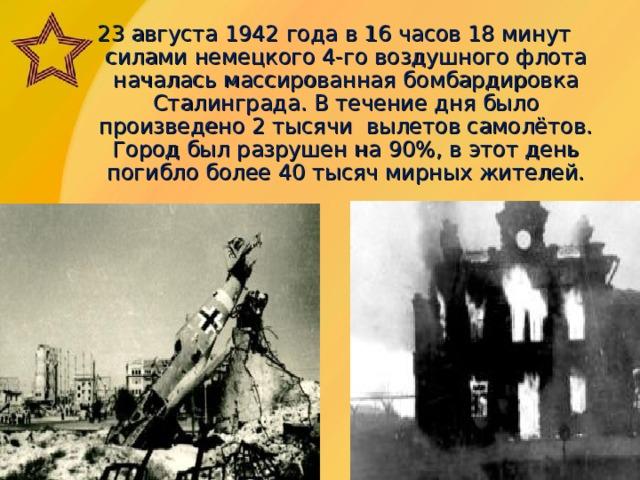 23 августа 1942  года в 16 часов 18 минут силами немецкого 4-го воздушного флота началась массированная бомбардировка Сталинграда. В течение дня было произведено 2 тысячи вылетов самолётов. Город был разрушен на 90%, в этот день погибло более 40 тысяч мирных жителей.