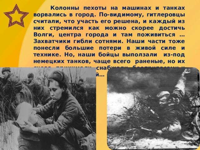 Колонны пехоты на машинах и танках ворвались в город. По-видимому, гитлеровцы считали, что участь его решена, и каждый из них стремился как можно скорее достичь Волги, центра города и там поживиться …Захватчики гибли сотнями. Наши части тоже понесли большие потери в живой силе и технике. Но, наши бойцы выползали из-под немецких танков, чаще всего раненые, но их снова принимали, снабжали боеприпасами и снова бросали в бой…