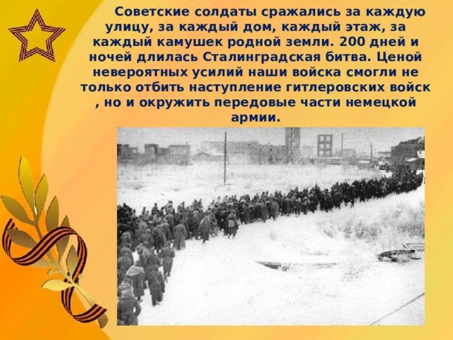 Советские солдаты сражались за каждую улицу, за каждый дом, каждый этаж, за каждый камушек родной земли. 200 дней и ночей длилась Сталинградская битва. Ценой невероятных усилий наши войска смогли не только отбить наступление гитлеровских войск , но и окружить передовые части немецкой армии.