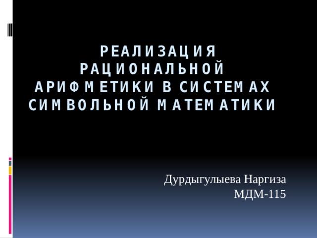 реализация рациональной арифметики в системах символьной математики Дурдыгулыева Наргиза МДМ-115