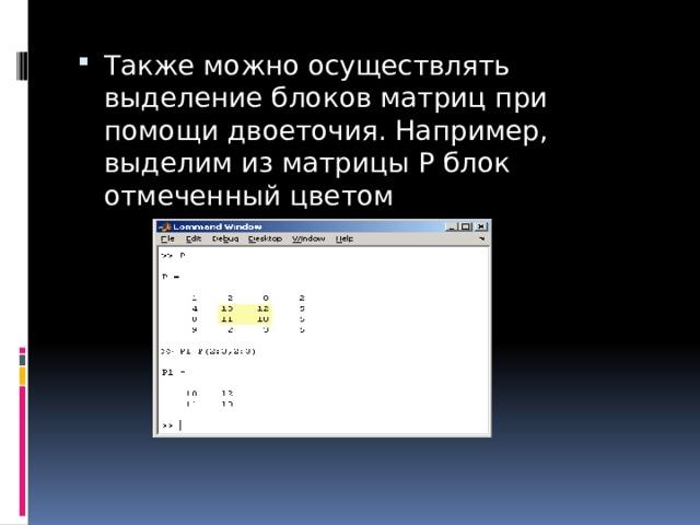 Также можно осуществлять выделение блоков матриц при помощи двоеточия. Например, выделим из матрицыPблок отмеченный цветом