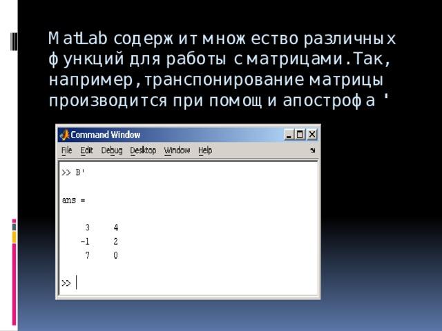 MatLab содержит множество различных функций для работы с матрицами. Так, например, транспонирование матрицы производится при помощи апострофа '