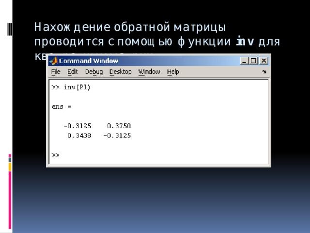 Нахождение обратной матрицы проводится с помощью функции inv для квадратных матриц