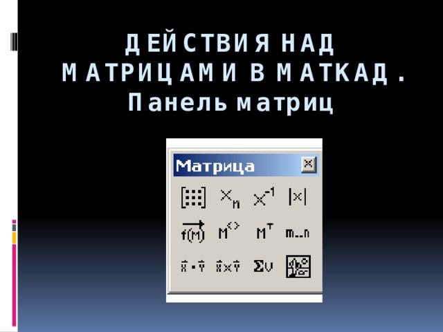 ДЕЙСТВИЯ НАД МАТРИЦАМИ В МАТКАД.  Панель матриц