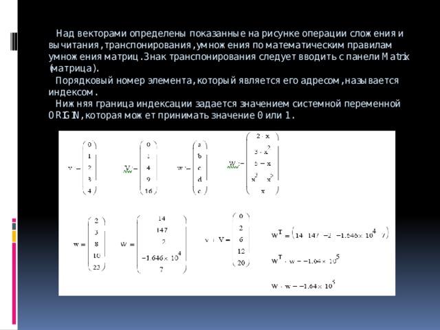 Над векторами определены показанные на рисунке операции сложения и вычитания, транспонирования, умножения по математическим правилам умножения матриц. Знак транспонирования следует вводить с панели Matrix (матрица).  Порядковый номер элемента, который является его адресом, называется индексом.  Нижняя граница индексации задается значением системной переменной ORIGIN, которая может принимать значение 0 или 1.