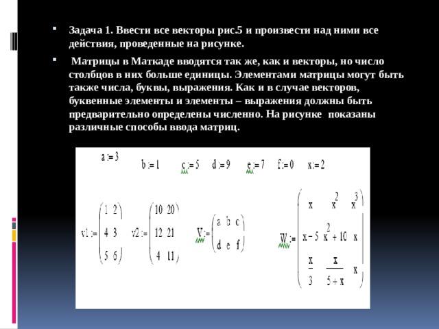 Задача 1. Ввести все векторы рис.5 и произвести над ними все действия, проведенные на рисунке.  Матрицы в Маткаде вводятся так же, как и векторы, но число столбцов в них больше единицы. Элементами матрицы могут быть также числа, буквы, выражения. Как и в случае векторов, буквенные элементы и элементы – выражения должны быть предварительно определены численно. На рисунке показаны различные способы ввода матриц.