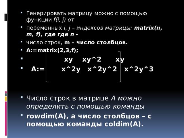 Генерировать матрицу можно с помощью функции f(i, j) от переменных i, j – индексов матрицы: matrix(n, m, f), где где n - число строк, m – число столбцов. A:=matrix(2,3,f);  xy xy^2 xy  A:= x^2y x^2y^2 x^2y^3   Число строк в матрице А можно определить с помощью команды rowdim(A), а число столбцов – с помощью команды coldim(A).