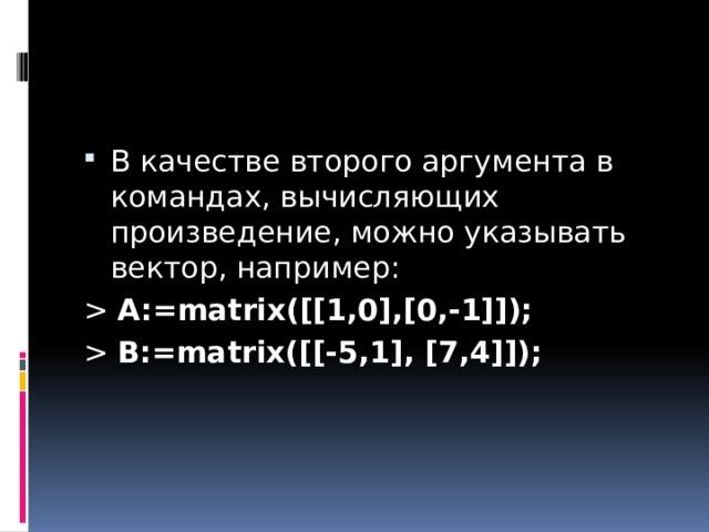 В качестве второго аргумента в командах, вычисляющих произведение, можно указывать вектор, например: