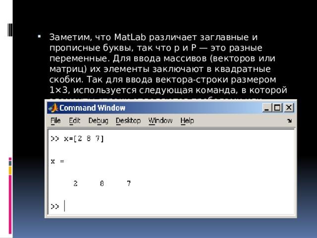Заметим, что MatLab различает заглавные и прописные буквы, так чтоpиP— это разные переменные. Для ввода массивов (векторов или матриц) их элементы заключают в квадратные скобки. Так для ввода вектора-строки размером 1×3, используется следующая команда, в которой элементы строки отделяются пробелами или запятыми.