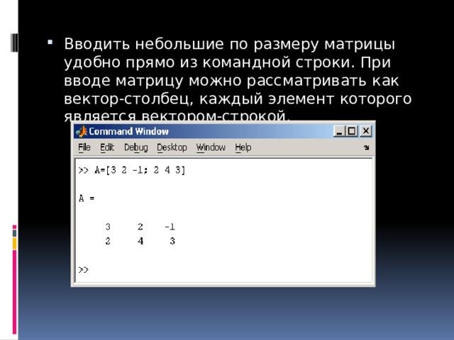 Вводить небольшие по размеру матрицы удобно прямо из командной строки. При вводе матрицу можно рассматривать как вектор-столбец, каждый элемент которого является вектором-строкой.