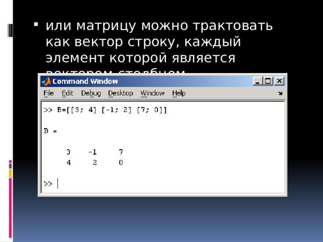 или матрицу можно трактовать как вектор строку, каждый элемент которой является вектором-столбцом