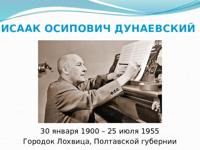 ИСААК ОСИПОВИЧ ДУНАЕВСКИЙ 30 января 1900 – 25 июля 1955 Городок Лохвица, Полтавской губернии