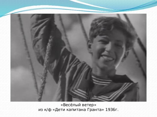 «Весёлый ветер» из к/ф «Дети капитана Гранта» 1936г.