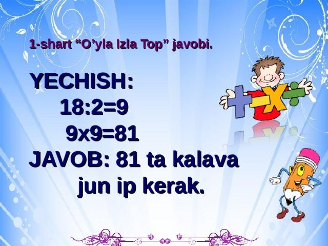 """b 1-shart """"O'yla Izla Top"""" javobi.  YECHISH:  18:2=9  9x9=81 JAVOB: 81 ta kalava  jun ip kerak."""