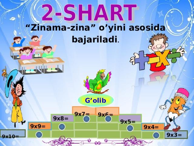""""""" Zinama-zina"""" o'yini asosida bajariladi . G'olib  9x7=  9x6= 9x8=  9x5= 9x9= 9x4=  9x10= 9x3="""