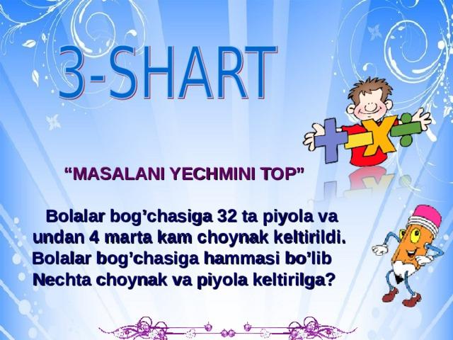 """b """" MASALANI YECHMINI TOP""""   Bolalar bog'chasiga 32 ta piyola va  undan 4 marta kam choynak keltirildi. Bolalar bog'chasiga hammasi bo'lib  Nechta choynak va piyola keltirilga?"""