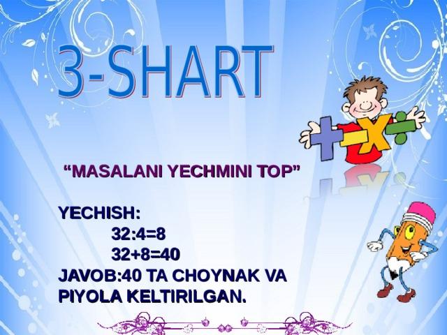 """b """" MASALANI YECHMINI TOP""""  YECHISH:  32:4=8  32+8=40 JAVOB:40 TA CHOYNAK VA PIYOLA KELTIRILGAN."""
