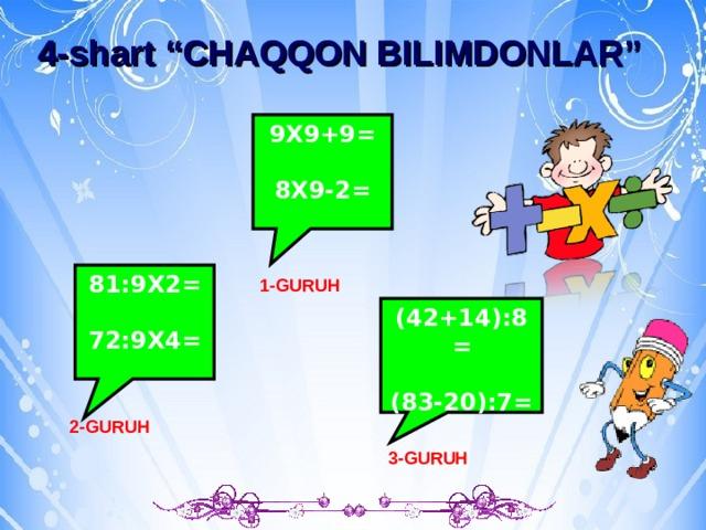 "b 4-shart ""CHAQQON BILIMDONLAR"" 9X9+9=  8X9-2= 81:9X2=  72:9X4= 1-GURUH (42+14):8=  (83-20):7= 2-GURUH 3-GURUH"