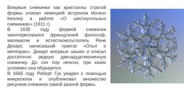 Впервые снежинки как кристаллы строгой формы описал немецкий астроном Иоганн Кеплер в работе «О шестиугольных снежинках» (1611 г). В 1635 году формой снежинок заинтересовался французский философ, математик и естествоиспытатель Рене Декарт, написавший трактат «Опыт о метеорах». Декарт впервые нашел и описал достаточно редкую двенадцатиконечную снежинку. До сих пор неясно, при каких условиях она образуется. В 1665 году Роберт Гук увидел с помощью микроскопа и опубликовал множество рисунков снежинок самой разной формы.