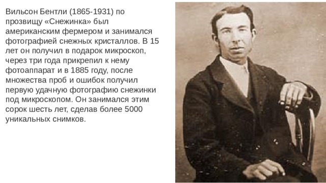 Вильсон Бентли (1865-1931) по прозвищу «Снежинка» был американским фермером и занимался фотографией снежных кристаллов. В 15 лет он получил в подарок микроскоп, через три года прикрепил к нему фотоаппарат и в 1885 году, после множества проб и ошибок получил первую удачную фотографию снежинки под микроскопом. Он занимался этим сорок шесть лет, сделав более 5000 уникальных снимков.