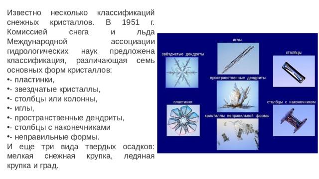Известно несколько классификаций снежных кристаллов. В 1951 г. Комиссией снега и льда Международной ассоциации гидрологических наук предложена классификация, различающая семь основных форм кристаллов: - пластинки, - звездчатые кристаллы, - столбцы или колонны, - иглы, - пространственные дендриты, - столбцы с наконечниками - неправильные формы. И еще три вида твердых осадков: мелкая снежная крупка, ледяная крупка и град.