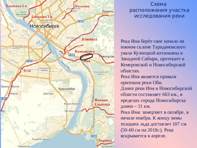 Схема  расположения участка  исследования реки Река Иня берёт свое начало на южном склоне Тарадановского увала Кузнецкой котловины в Западной Сибири, протекает в Кемеровской и Новосибирской областях. Река Иня является правым притоком реки Оби. Длина реки Иня в Новосибирской области составляет 663 км., в пределах города Новосибирска длина – 11 км. Река Иня: замерзает в октябре, в начале ноября. К концу зимы толщина льда достигает 107 см (50-60 см на 2018г.). Река вскрывается в апреле.
