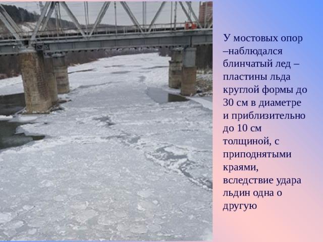 У мостовых опор –наблюдался блинчатый лед – п ластины льда круглой формы до 30 см в диаметре и приблизительно до 10 см толщиной, с приподнятыми краями, вследствие удара льдин одна о другую