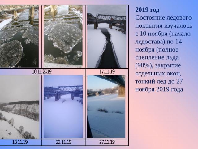 2019 год Состояние ледового покрытия изучалось с 10 ноября (начало ледостава) по 14 ноября (полное сцепление льда (90%), закрытие отдельных окон, тонкий лед до 27 ноября 2019 года