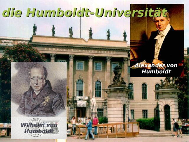 die Humboldt-Universität Alexander von Humboldt Wilhelm von Humboldt